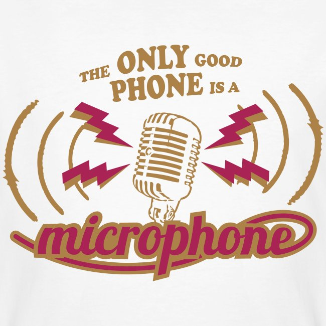 The only good phone is a microphone
