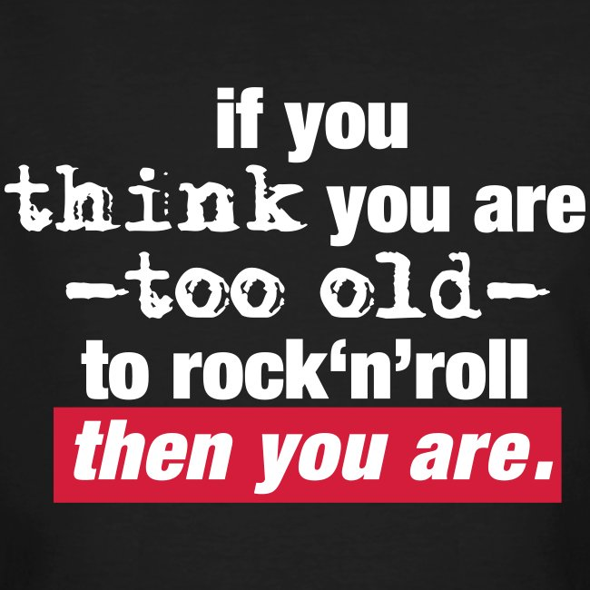 too old to rock n roll