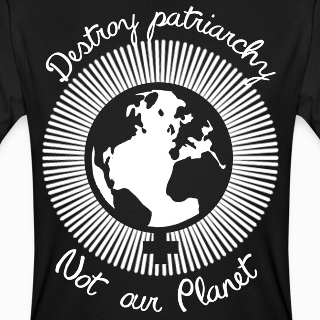 Destroy patriarchy, not our Planet