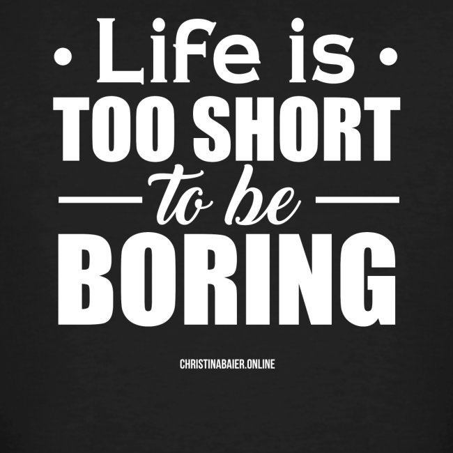 Life is too short to be boring