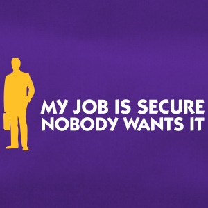 My Job Is Secure, Because No One Wants It! - Duffel Bag
