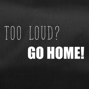 Too loud? Go home funny sayings - Duffel Bag