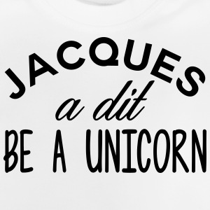Jacques said be a unicorn - Baby T-Shirt