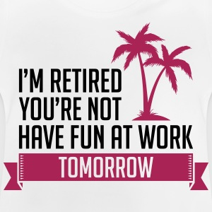 I m Retired You re Not Have Fun At Work Tomorrow - Baby T-Shirt