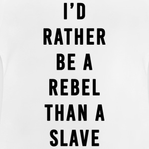 I'd Rather Be a Rebel Than A Slave - Baby T-Shirt