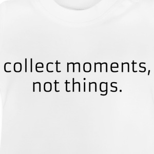 Collect moments, not things. - Baby T-Shirt