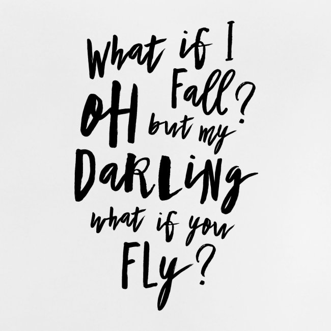 What if I fall? Oh but my Darling what of you fly?