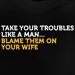 Take It Like A Man. Blame Your Wife! - Baby T-Shirt