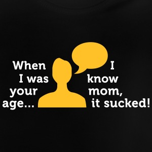 When I Was Your Age..I Know Mom, It Sucked! - Baby T-Shirt