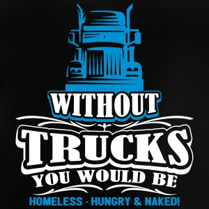 Without trucks would be homeless hungry naked - Baby T-Shirt