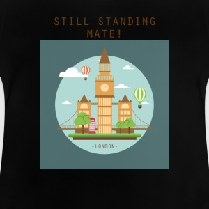London Still standing mate! - Baby T-Shirt