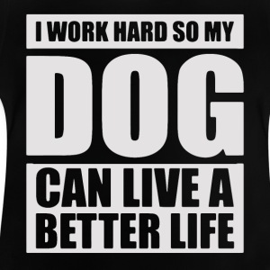 I work hard so my DOG can live a better life - Baby T-Shirt
