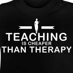 Teaching is cheaper than therapy - Baby T-Shirt