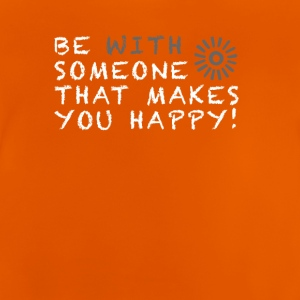 Be with someone that makes you happy! - Baby T-Shirt