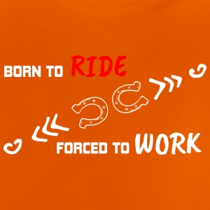 BORN TO RIDE FORCED TO WORK - Baby T-Shirt
