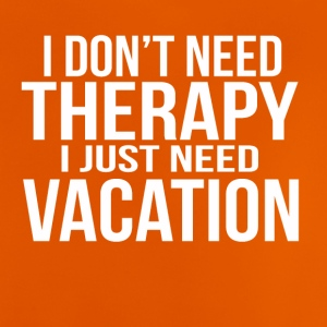 i dont need a therapy i just need my vacation - Baby T-Shirt