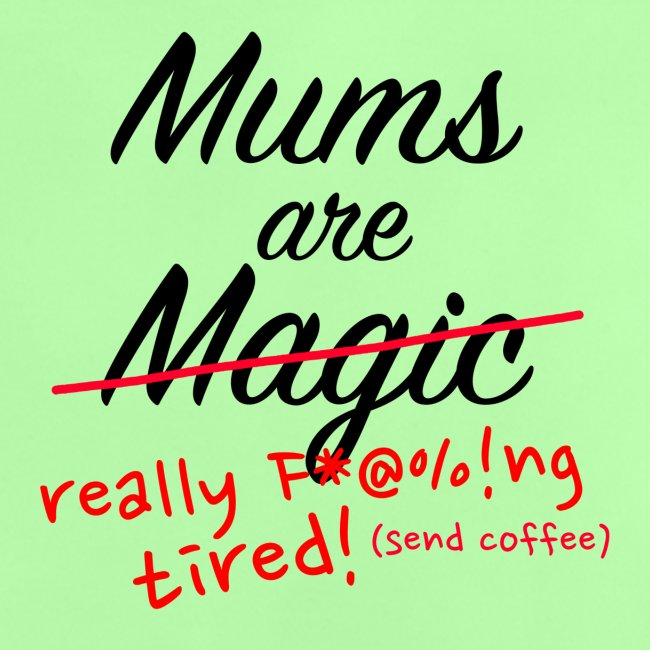 Mums are Magic ... really F * @%! Ng tired!