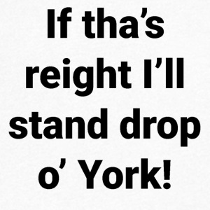 Yorkshire -If tha's reight I'll stand drop o' York - Men's V-Neck T-Shirt