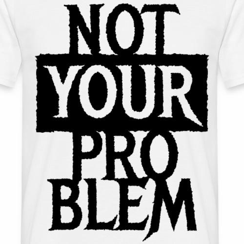 NOT YOUR PROBLEM - Coole Statement Geschenk Ideen - Männer T-Shirt