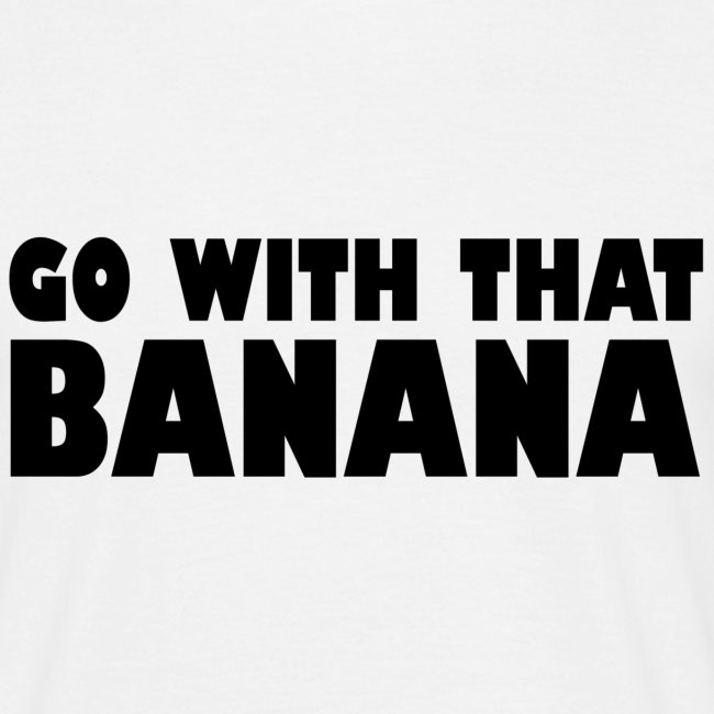 go with that banana