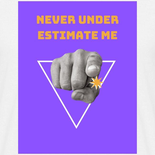 NEVER UNDER ESTIMATE ME