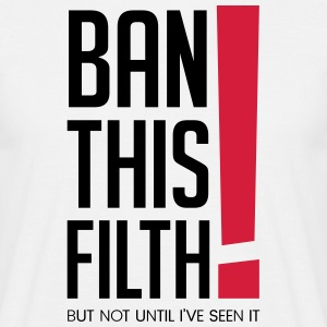 Ban this filth! But not until I've seen it - Men's T-Shirt