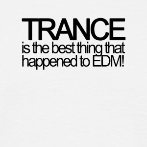 Trance is the best thing that happened to EDM! - Männer T-Shirt