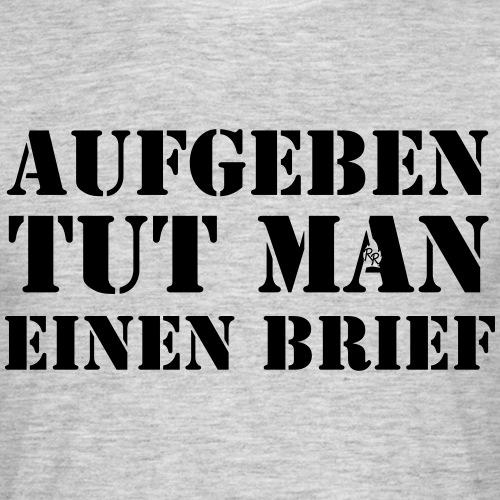 Aufgeben Tut Man Einen Brief - Männer T-Shirt