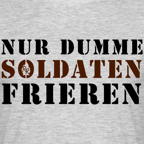 Nur Dumme Soldaten Frieren - Männer T-Shirt