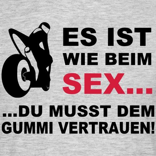 Es ist wie beim SEX, du musst dem Gummi vertrauen! - Männer T-Shirt