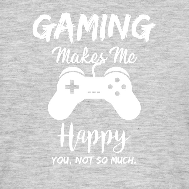 Gaming makes me happy - you, not so much