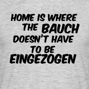 home is where the bauch doesnt have eingezogen - Männer T-Shirt