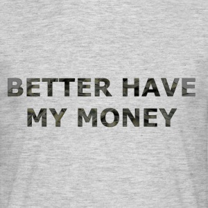 BETTER HAVE MY MONEY - Männer T-Shirt