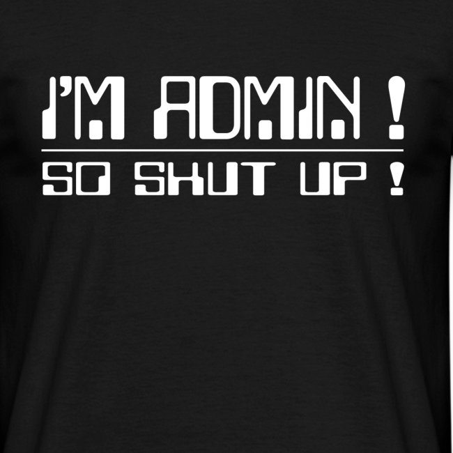 I'm Admin - So shut up !