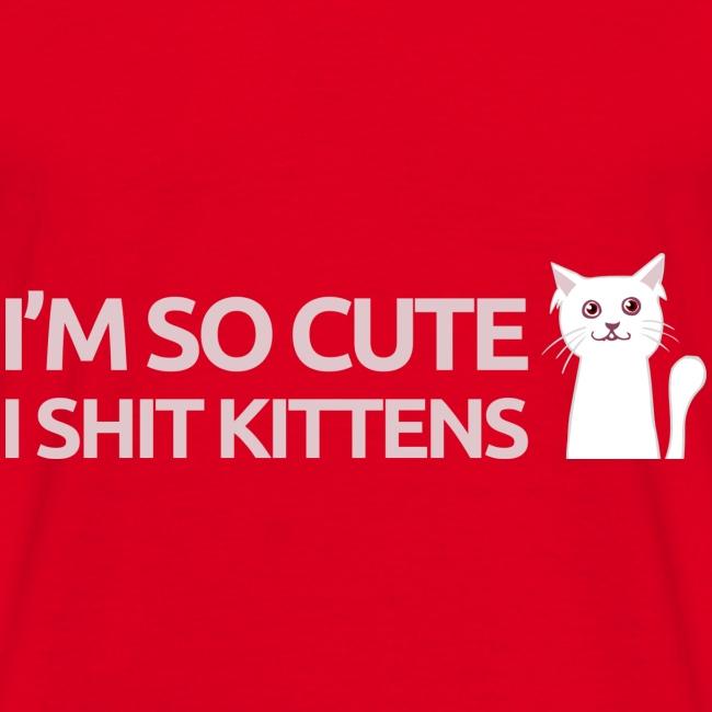 I'm so cute I shit kittens