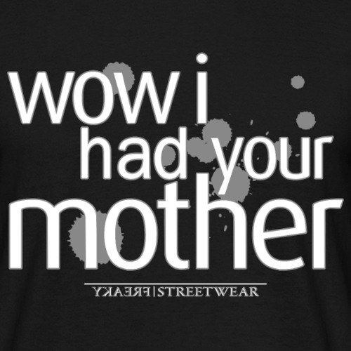 wow i had your mother - Männer T-Shirt