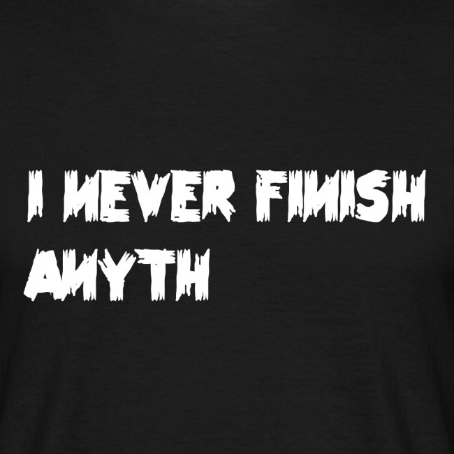 never finish anyth