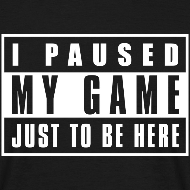 I Paused my Game just to be here T-Shirt