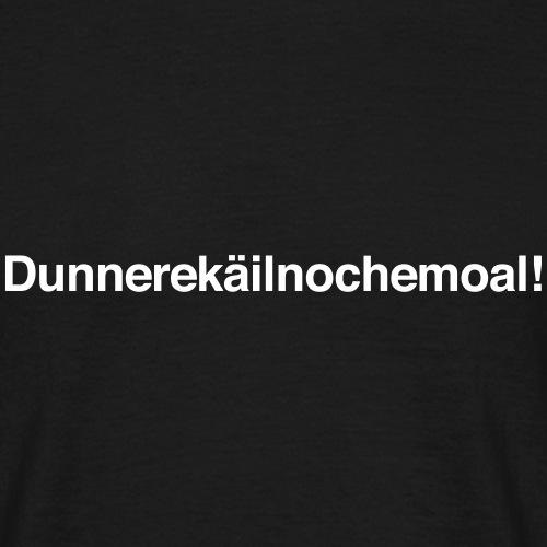Dunnerekäilnochemoal! - Männer T-Shirt