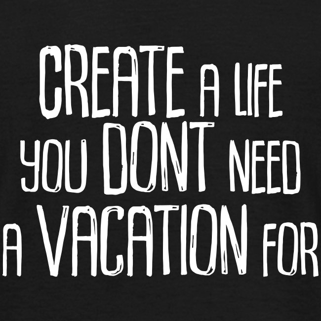 Create a Life you dont need a vacation for!