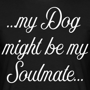 My Dog might be my soulmate - Men's T-Shirt