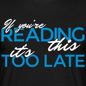 If you're reading this it's too late - Männer T-Shirt