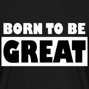 Born to be Great - Männer T-Shirt