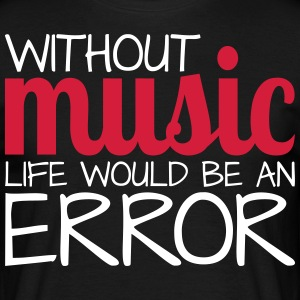 Without music life would be an error! - Männer T-Shirt