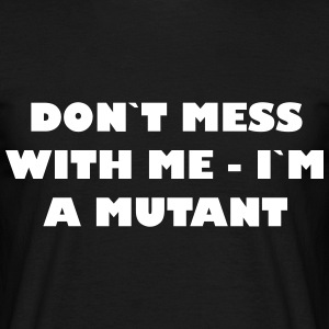 Dont mess with me - Im a Mutant - Männer T-Shirt