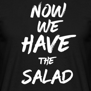 Now we have the Salad - Männer T-Shirt