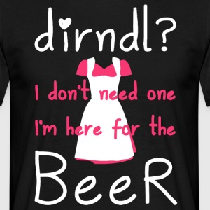 Dirndl? I do not need one, I'm here for the beer - Men's T-Shirt