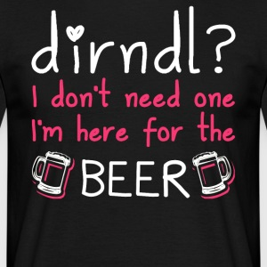 Dirndl dress superfluous: I'm here for the beer - Men's T-Shirt