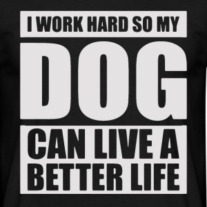 I work hard so my DOG can live a better life - Men's T-Shirt