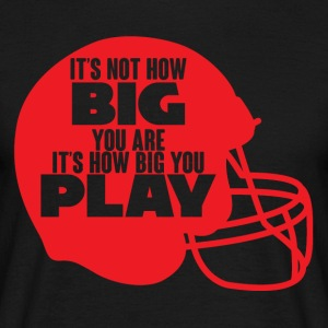 Football: It's not how big you are. It's how big - Men's T-Shirt